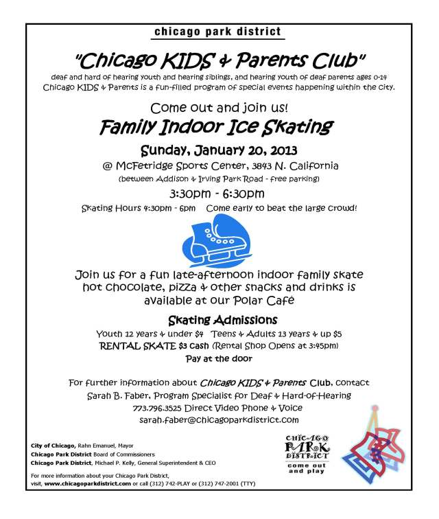 Chicago KIDS and Parents Club wants you to join them for a fun late-afternoon indoor family skate on January 20, 2013. Flyer is attached. For more information: contact Sarah Faber, Program Specialist, 773-796-3525 (VP and Voice) sarah.faber@chicagoparkdistrict.com